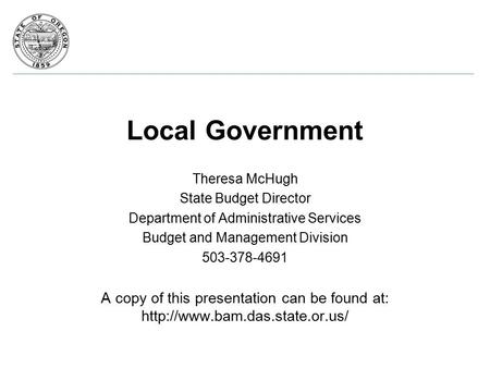 Local Government Theresa McHugh State Budget Director Department of Administrative Services Budget and Management Division 503-378-4691 A copy of this.