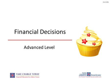 2.1.3.G1 Financial Decisions Advanced Level. 2.1.3.G1 © Take Charge Today – August 2013 – Financial Decisions – Slide 2 Funded by a grant from Take Charge.