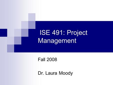 ISE 491: Project Management Fall 2008 Dr. Laura Moody.