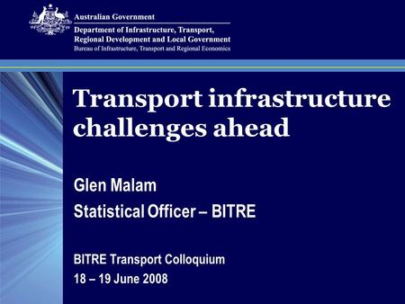 Transport infrastructure challenges ahead Glen Malam Statistical Officer – BITRE BITRE Transport Colloquium 18 – 19 June 2008.