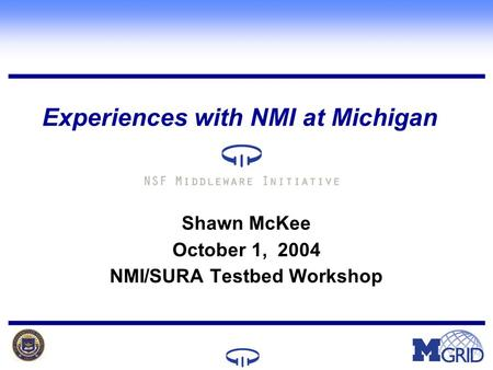 Lunch in (34-1) slides Experiences with NMI at Michigan Shawn McKee October 1, 2004 NMI/SURA Testbed Workshop.