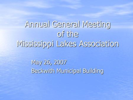 Annual General Meeting <strong>of</strong> the Mississippi Lakes Association May 26, 2007 Beckwith Municipal Building.