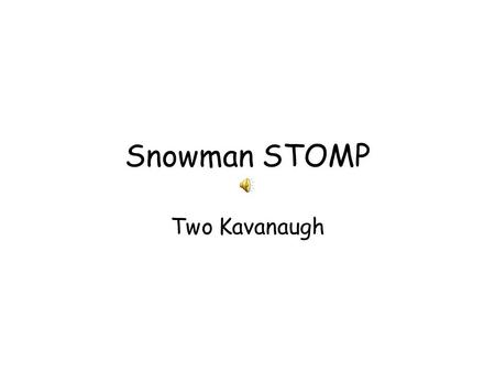 Snowman STOMP Two Kavanaugh. You start with a snowball, you pack it up tight Roll it around until you get it right Rocks for eyes and some stick for arms.