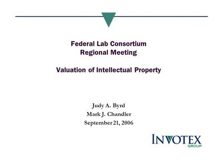 Federal Lab Consortium Regional Meeting Valuation of Intellectual Property Judy A. Byrd Mark J. Chandler September 21, 2006.