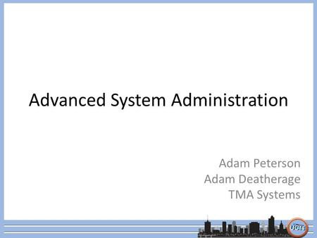 Advanced System Administration Adam Peterson Adam Deatherage TMA Systems.