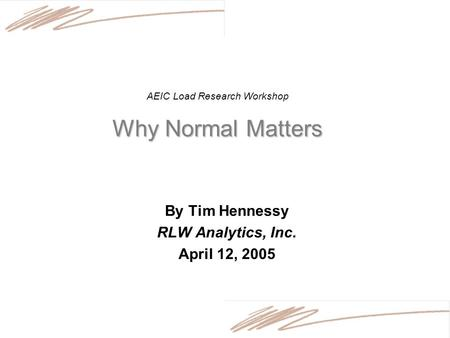 Why Normal Matters AEIC Load Research Workshop Why Normal Matters By Tim Hennessy RLW Analytics, Inc. April 12, 2005.
