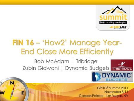 GPUG ® Summit 2011 November 8-11 Caesars Palace – Las Vegas, NV FIN 16 – 'How2' Manage Year- End Close More Efficiently Bob McAdam | Tribridge Zubin Gidwani.