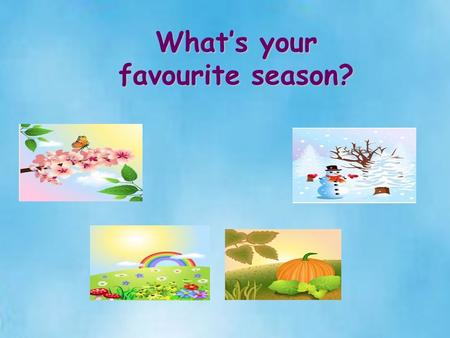 What's your favourite season? Stage 1 Getting ready for learning 1. Greetings 2. Informal chatting T: What's the weather like today? Ps: It's fine/warm.