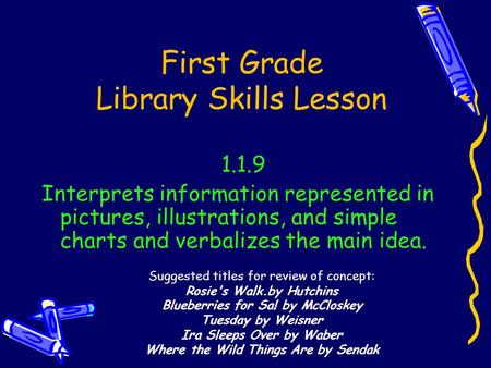 First Grade Library Skills Lesson 1.1.9 Interprets information represented in pictures, illustrations, and simple charts and verbalizes the main idea.