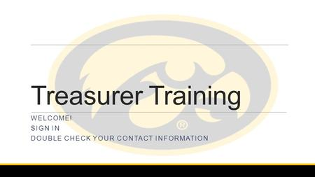 Treasurer Training WELCOME! SIGN IN DOUBLE CHECK YOUR CONTACT INFORMATION.