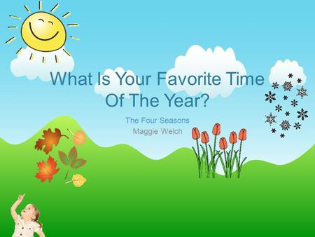 What Is Your Favorite Time Of The Year? The Four Seasons Maggie Welch.