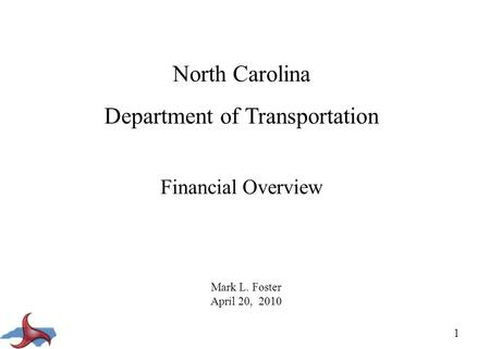 1 North Carolina Department of Transportation Financial Overview Mark L. Foster April 20, 2010.