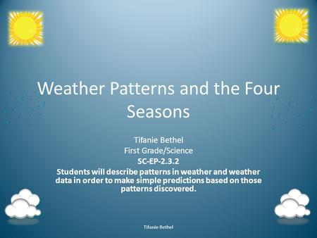 Weather Patterns and the Four Seasons Tifanie Bethel First Grade/Science SC-EP-2.3.2 Students will describe patterns in weather and weather data in order.