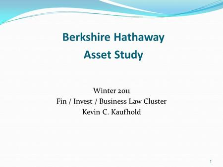 1 Berkshire Hathaway Asset Study Winter 2011 Fin / Invest / Business Law Cluster Kevin C. Kaufhold 1.
