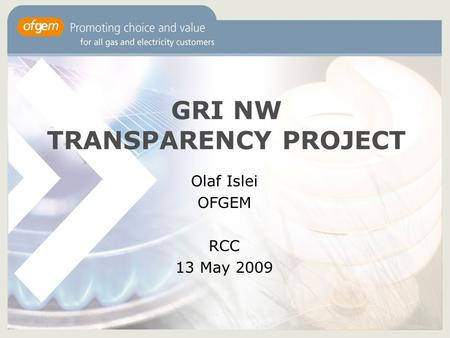 GRI NW TRANSPARENCY PROJECT Olaf Islei OFGEM RCC 13 May 2009.