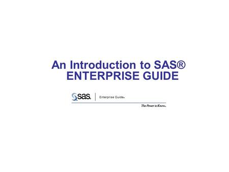 An Introduction to SAS® ENTERPRISE GUIDE. Corporate Strength & Stability Reliability in a High-Risk Economy Largest Privately held software company in.
