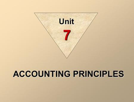 ACCOUNTING PRINCIPLES Unit 7. CONCEPTUAL FRAMEWORK OF ACCOUNTING Generally accepted accounting principles are a set of rules and practices that are recognized.