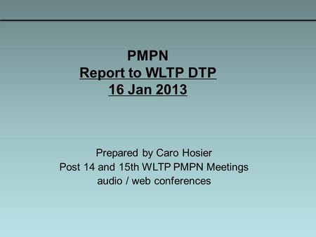 PMPN Report to WLTP DTP 16 Jan 2013 Prepared by Caro Hosier Post 14 and 15th WLTP PMPN Meetings audio / web conferences.