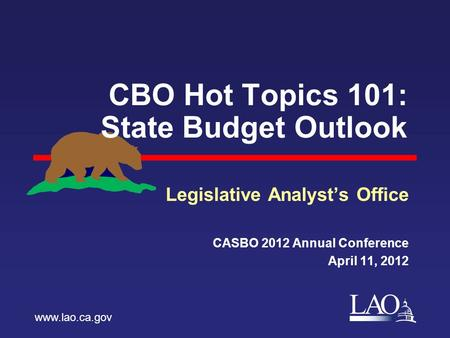 LAO CBO Hot Topics 101: State Budget Outlook Legislative Analyst's Office CASBO 2012 Annual Conference April 11, 2012 www.lao.ca.gov.