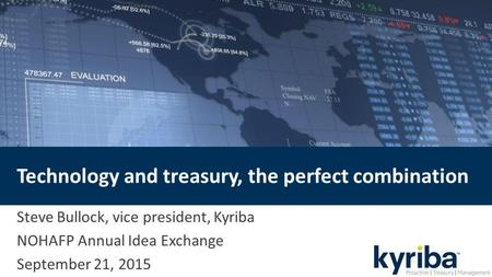 Technology and treasury, the perfect combination Steve Bullock, vice president, Kyriba NOHAFP Annual Idea Exchange September 21, 2015.
