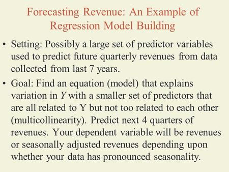 Forecasting Revenue: An Example of Regression Model Building Setting: Possibly a large set of predictor variables used to predict future quarterly revenues.