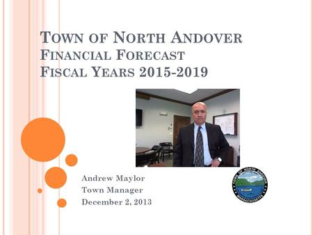 T OWN OF N ORTH A NDOVER F INANCIAL F ORECAST F ISCAL Y EARS 2015-2019 Andrew Maylor Town Manager December 2, 2013.