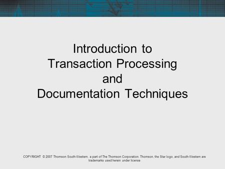 Introduction to Transaction Processing and Documentation Techniques COPYRIGHT © 2007 Thomson South-Western, a part of The Thomson Corporation. Thomson,