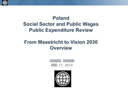 Warsaw, Poland May 17, 2010 Poland Social Sector and Public Wages Public Expenditure Review From Maastricht to Vision 2030 Overview.