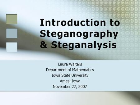 Introduction to Steganography & Steganalysis Laura Walters Department of Mathematics Iowa State University Ames, Iowa November 27, 2007 1.