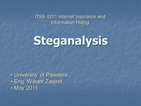 University of Palestine University of Palestine Eng. Wisam Zaqoot Eng. Wisam Zaqoot May 2011 May 2011 Steganalysis ITSS 4201 Internet Insurance and Information.