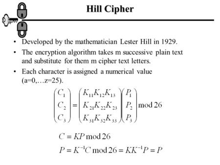 Hill Cipher Developed by the mathematician Lester Hill in 1929. The encryption algorithm takes m successive plain text and substitute for them m cipher.