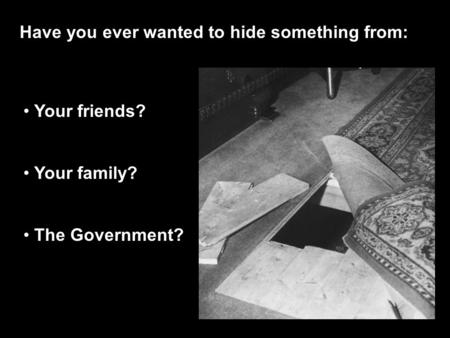 Have you ever wanted to hide something from: Your friends? Your family? The Government?