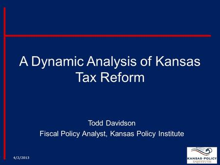 A Dynamic Analysis of Kansas Tax Reform Todd Davidson Fiscal Policy Analyst, Kansas Policy Institute 4/2/2013.