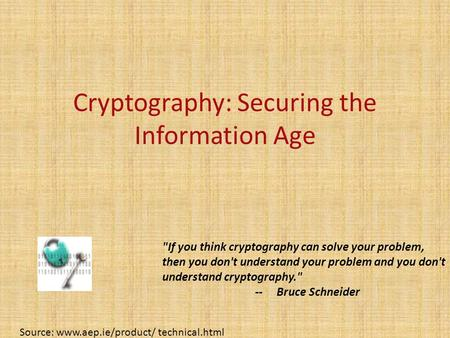 Cryptography: Securing the Information Age Source: www.aep.ie/product/ technical.html If you think cryptography can solve your problem, then you don't.