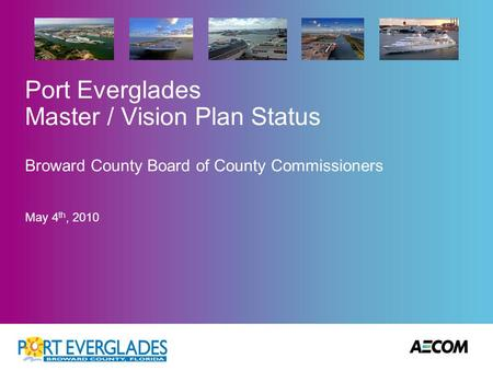 Port Everglades Master / Vision Plan Status Broward County Board of County Commissioners May 4 th, 2010.