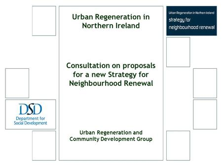 Urban Regeneration in Northern Ireland Consultation on proposals for a new Strategy for Neighbourhood Renewal Urban Regeneration and Community Development.