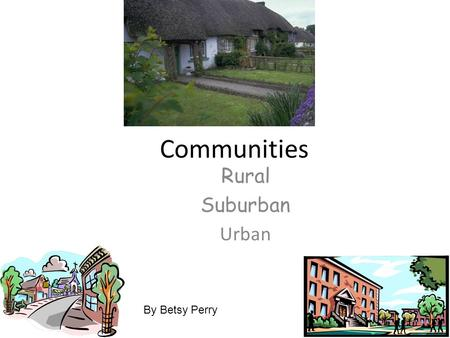 Communities Rural Suburban Urban By Betsy Perry. Introduction Let's learn about communities! In this Web Quest Project we are going to explore the community.