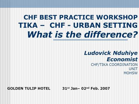 CHF BEST PRACTICE WORKSHOP TIKA – CHF - URBAN SETTING What is the difference? Ludovick Nduhiye Economist CHF/TIKA COORDINATION UNIT MOHSW GOLDEN TULIP.