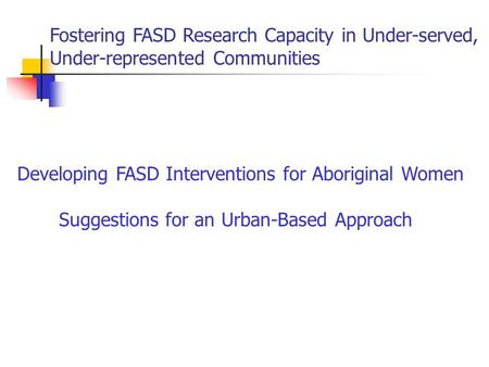 Fostering FASD Research Capacity in Under-served, Under-represented Communities Developing FASD Interventions for Aboriginal Women Suggestions for an Urban-Based.