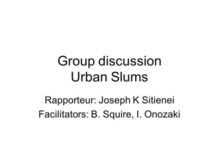 Group discussion Urban Slums Rapporteur: Joseph K Sitienei Facilitators: B. Squire, I. Onozaki.