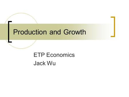 Production and Growth ETP Economics Jack Wu. Standard of Living A country ' s standard of living depends on its ability to produce goods and services.