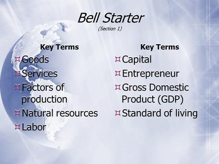 Bell Starter (Section 1) Key Terms  Goods  Services  Factors of production  Natural resources  Labor Key Terms  Capital  Entrepreneur  Gross Domestic.