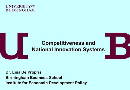 Dr. Lisa De Propris Birmingham Business School Institute for Economic Development Policy Competitiveness and National Innovation Systems.