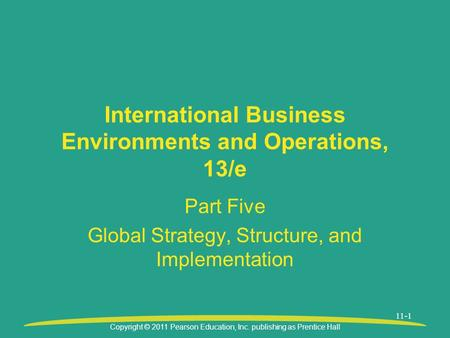 Copyright © 2011 Pearson Education, Inc. publishing as Prentice Hall 11-1 International Business Environments and Operations, 13/e Part Five Global Strategy,