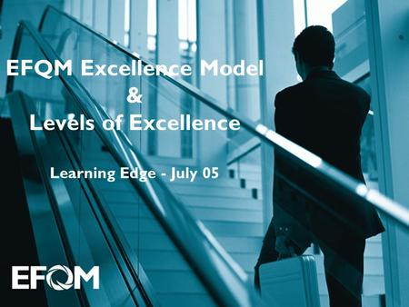 EFQM Excellence Model & Levels of Excellence Learning Edge - July 05.