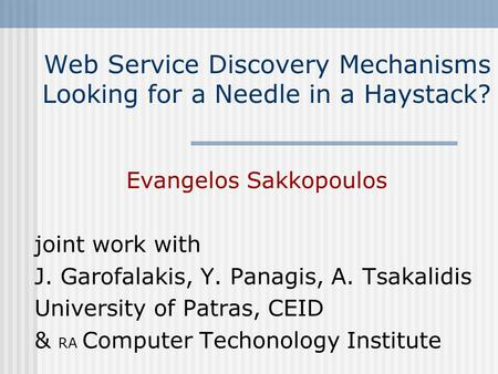 Web Service Discovery Mechanisms Looking for a Needle in a Haystack? Evangelos Sakkopoulos joint work with J. Garofalakis, Y. Panagis, A. Tsakalidis University.