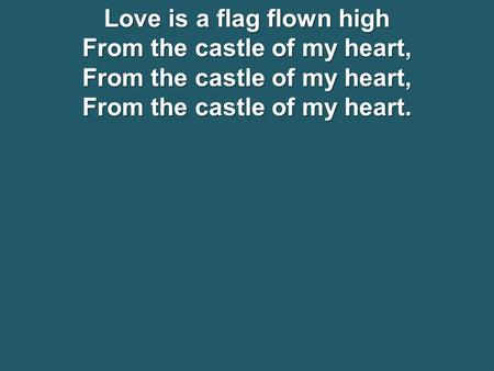 Love is a flag flown high From the castle of my heart, From the castle of my heart.
