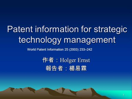 1 Patent information for strategic technology management 作者: Holger Ernst 報告者:楊易霖 World Patent Information 25 (2003) 233–242.