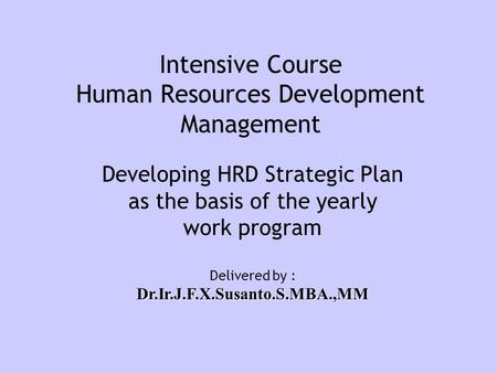 Intensive Course Human Resources Development Management Developing HRD Strategic Plan as the basis of the yearly work program Delivered by :Dr.Ir.J.F.X.Susanto.S.MBA.,MM.