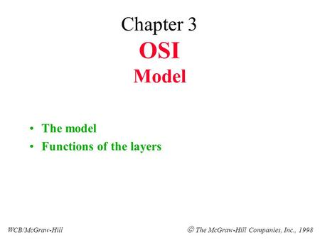Chapter 3 OSI Model The model Functions of the layers WCB/McGraw-Hill  The McGraw-Hill Companies, Inc., 1998.